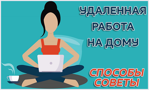 Удаленная работа в интернете на дому – честные способы заработка и советы